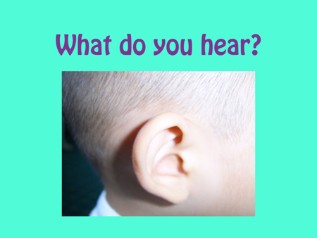 What do you hear?